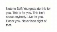 RT @itslifethought: Note:: Note to Self: You gotta do this for  you. This is for you. This isn't  about anybody. Live for you  Honor you. Never lose sight of  that RT @itslifethought: Note: