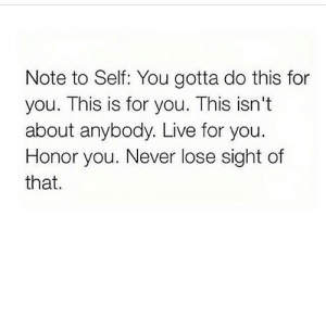 Live For: Note to Self: You gotta do this for  you. This is for you. This isn't  about anybody. Live for you.  Honor you. Never lose sight of  that.