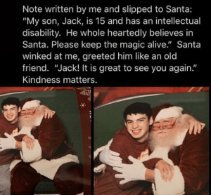 """some real christmas magic right here ❤️: Note written by me and slipped to Santa:  """"My son, Jack, is 15 and has an intellectual  disability. He whole heartedly believes in  Santa. Please keep the magic alive."""" Santa  winked at me, greeted him like an old  friend. """"Jack! It is great to see you again.""""  Kindness matters. some real christmas magic right here ❤️"""