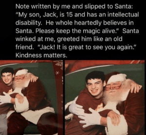 "some real christmas magic right here ❤️: Note written by me and slipped to Santa:  ""My son, Jack, is 15 and has an intellectual  disability. He whole heartedly believes in  Santa. Please keep the magic alive."" Santa  winked at me, greeted him like an old  friend. ""Jack! It is great to see you again.""  Kindness matters. some real christmas magic right here ❤️"