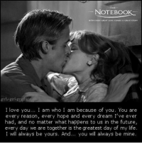 The Notebook: NOTEBOOK  girly girl grap  S  I love you  I am who I am because of you. You are  every reason, every hope and every dream I've ever  had, and no matter what happens to us in the future,  every day we are together is the greatest day of my life.  I will always be yours. And  you will always be mine The Notebook