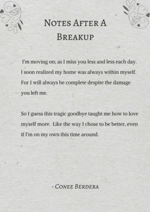 Love, Soon..., and Target: NOTES AFTERA  BREAKUP  I'm moving on; as I miss you less and less each day.  I soon realized my home was always within myself.  For I will always be complete despite the damage  you left me.  So I guess this tragic goodbye taught me how to love  myself more. Like the way I chose to be better, even  if I'm on my own this time around.  CONEE BERDERA coneeberdera:  Notes After A Breakup by Conee Berdera