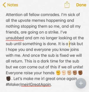 Friends, Memes, and Time: Notes  Done  Attention all fellow comrades. I'm sick of  all the upvote memes happening and  nothing stopping them so me, and all my  friends, are going on a strike. I've  unsubbed and am no longer looking at the  sub until something is done. It is a risk but  I hope you and everyone you know joins  with me. And once the sub is fixed we will  all return. This is a dark time for the sub  but we can come out of this if we all unite!  Everyone raise your hands $S S Ss  . Let's make me irl great once agai  Me✊irl
