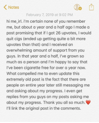 Ye: Notes  February 7, 2019 at 9:02 PM  hi me irl. i'm certain none of you remember  me, but about a year and a half ago I made a  post promising that if I got 26 upvotes, I would  quit cigs (ended up getting quite a bit more  upvotes than that) and I received an  overwhelming amount of support from you  guys. In that year and a half, I've grown so  much as a person and I'm happy to say that  I've been cigarette free for over a year now  What compelled me to even update this  extremely old post is the fact that there are  people an entire year later still messaging me  and asking about my progress. I even get  replies from you guys on my posts asking me  about my progress. Thank you all so much  I'll link the original post in the comments. Ye
