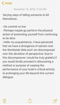 Alive, Brains, and Hello: Notes  November 13, 2018, 11:32 AM  Varying ways of telling someone to kill  themselves:  -Go commit no live.  -Perhaps maybe go perform the physical  action of preventing yourself from continuing  to be alive.  -Hello my acquaintance, I have perceived  that we have a divergence of opinion over  the Worldwide Web and I am discomposed  over this deviation of perspective. Due to  this discomposure I would be truly grateful if  you would kindly proceed in discovering a  method or purpose of ceasing the  performance of your brain's critical activity  to prolonging your life beyond this current  dialogue.  rh