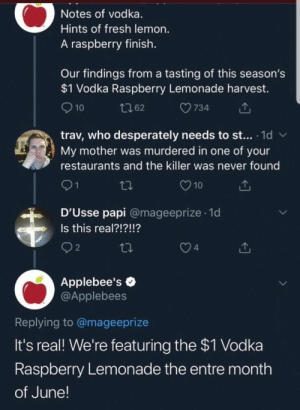 meirl: Notes of vodka.  Hints of fresh lemon.  A raspberry finish.  Our findings from a tasting of this season's  $1 Vodka Raspberry Lemonade harvest.  10  734  t62  trav, who desperately needs to st... 1d  My mother was murdered in one of your  W  restaurants and the killer was never found  21  10  D'Usse papi @mageeprize 1d  .  Is this real?!?!!?  n  2  4  Applebee's  @Applebees  Replying to @mageeprize  It's real! We're featuring the $1 Vodka  Raspberry Lemonade the entre month  of June! meirl