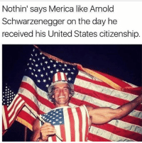 America, Arnold Schwarzenegger, and Memes: Nothin' says Merica like Arnold  Schwarzenegger on the day he  received his United States citizenship. Proud to be an American!!🇺🇸🇺🇸🇺🇸 Trump presidenttrump resist stupidliberals merica america stupiddemocrats donaldtrump trump2016 patriot trump yeeyee presidentdonaldtrump draintheswamp makeamericagreatagain trumptrain triggered Partners --------------------- @too_savage_for_democrats🐍 @raised_right_🐘 @conservativemovement🎯 @millennial_republicans🇺🇸 @raging_patriots 😎 @floridaconservatives🌴