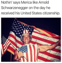 Arnold Schwarzenegger, Fam, and Memes: Nothin' says Merica like Arnold  Schwarzenegger on the day he  received his United States citizenship Happy 4th fam and for all the veterans following me, thank you for your service 🇺🇸
