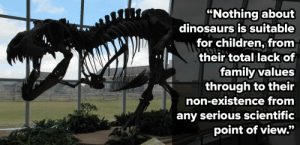 """feminist-space:  asgardreid:socialjusticehighlander:honestbrooklyndirt:micdotcom:This Christian mom's tirade against dinosaurs just went viralIn case you thought the Internet couldn't become any  weirder, one parent is on a mission to make the dinosaurs go extinct … again. The mother's protest has gone viral, garnering the world's  collective side-eye with a bizarre rant about dinosaurs that's so weird  it sounds like a hoax.""""At my children's school, several children were left in tears after one of their classmates (who had evidently been exposed to dinosaurs),  became bestially-minded and ran around the classroom roaring and  pretending to be a dinosaur.""""But wait, it gets weirder.  As an actual paleontologist I can assure all of you that people like this exist in spades and they show up to paleontological conventions with angry signs and need to love themselves more. I was once stopped on a sidewalk in Denver on my way into a conference by a man who told me that I was doing the devil's work and ruining America by trying to, """"reanimate God's aborted creations."""" Who hurt you?  Wait, God provides abortions now?? What will the anti-choicers say?  I will never forgive God for aborting the dinosaurs.  : """"Nothing about  dinosaurs is suitable  for children, from  their total lack of  family values  through to their  non-existence from  any serious scientific  point of view."""" feminist-space:  asgardreid:socialjusticehighlander:honestbrooklyndirt:micdotcom:This Christian mom's tirade against dinosaurs just went viralIn case you thought the Internet couldn't become any  weirder, one parent is on a mission to make the dinosaurs go extinct … again. The mother's protest has gone viral, garnering the world's  collective side-eye with a bizarre rant about dinosaurs that's so weird  it sounds like a hoax.""""At my children's school, several children were left in tears after one of their classmates (who had evidently been exposed to dinosaurs),  became bestially-minded and ran around t"""