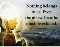 Buddhism: Nothing belongs  to us. Even  the air we breathe  must be exhaled.  e-buddhism.com
