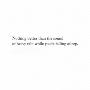 falling asleep: Nothing better than the sound  of heavy rain while you're falling asleep.