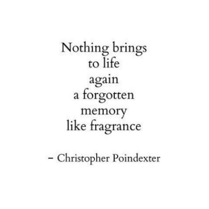 christopher: Nothing brings  to life  again  forgotten  a  memory  like fragrance  - Christopher Poindexter