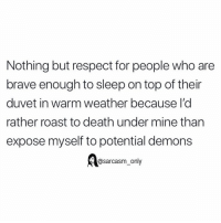 Funny, Memes, and Respect: Nothing but respect for people who are  brave enough to sleep on top of their  duvet in warm weather because I'd  rather roast to death under mine than  expose myself to potential demons  @sarcasm_only SarcasmOnly