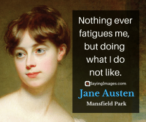 Love, Quotes, and Happiness: Nothing ever  fatigues me,  but doing  what I do  not like.  Sayinglmages.conm  Jane Austen  Mansfield Park 30 Jane Austen Quotes on Love and Happiness #sayingimages #janeausten #janeaustenquotes #lovequotes #happinessquotes
