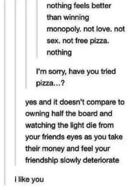 Friends, Love, and Memes: nothing feels better  than winning  monopoly. not love. not  sex. not free pizza.  nothing  I'm sorry, have you tried  pizza...?  yes and it doesn't compare to  owning half the board and  watching the light die from  your friends eyes as you take  their money and feel your  friendship slowly deteriorate  i like you