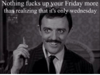 Dank, Wednesday, and 🤖: Nothing fucks up your Friday more  than realizing that it's only wednesday
