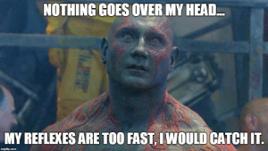Image tagged in don't get the joke,guardians of the galaxy,over your ...: NOTHING GOES OVER MY HEAD  MY REFLEXES ARE TOO FAST, LWOULD CATCH IT. Image tagged in don't get the joke,guardians of the galaxy,over your ...