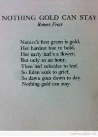 hue: NOTHING GOLD CAN STAY  Robert Frost  Nature's first green is gold,  Her hardest hue to hold  Her early leaf's a flower;  But only so an hour.  Then leaf subsides to leaf.  So Eden sank to grief,  So dawn goes down to day  Nothing gold can stay.  GeniusQuotes.net