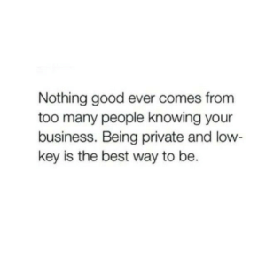 Low key: Nothing good ever comes from  too many people knowing your  business. Being private and low  key is the best way to be.
