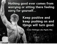 Conor McGregor, Dank, and Sorry: Nothing good ever comes from  worrying or sitting there feeling  sorry for yourself.  Keep positive and  keep pushing on a  things will turn good.  Conor McGregor aka Mystic Mac