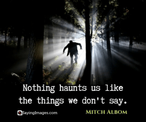30 Mitch Albom Quotes: Choosing the Good and Flourishing In It #sayingimages #mitchalbomquotes #mitchalbomquote #mitchalbom: Nothing haunts us like  the things we don't say.  MITCH ALBOM  SayingImages.com 30 Mitch Albom Quotes: Choosing the Good and Flourishing In It #sayingimages #mitchalbomquotes #mitchalbomquote #mitchalbom
