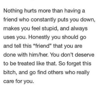 """Bitch, Her, and Who: Nothing hurts more than having a  friend who constantly puts you dowr,  makes you feel stupid, and always  uses you. Honestly you should go  and tell this """"friend"""" that you are  done with him/her. You don't deserve  to be treated like that. So forget this  bitch, and go find others who really  care for you."""