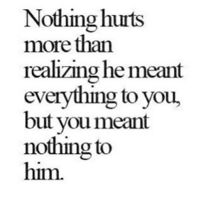 https://iglovequotes.net/: Nothing hurts  more than  realizing he meant  everything to you,  but you meant  nothing to  him. https://iglovequotes.net/
