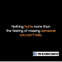 missing someone: Nothing hurts more than  the feeling of missing someone  you can't talk.  f/ THE ULTIMATE QUOTES