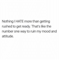 Memes, Mood, and Fuck: Nothing I HATE more than getting  rushed to get ready. That's like the  number one way to ruin my mood and  attitude. Fuck off