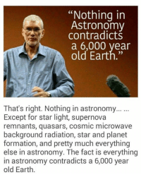 """Memes, Formation, and Contradiction: """"Nothing in  Astronomy  contradicts  a 6,000 year  old Earth.""""  That's right. Nothing in astronomy...  Except for star light, supernova  remnants, quasars, cosmic microwave  background radiation, star and planet  formation, and pretty much everything  else in astronomy. The fact is everything  in astronomy contradicts a 6,000 year  old Earth. (V)"""