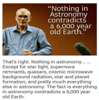 """Ken Ham On Astronomy -: """"Nothing in  Astronomy  contradicts  a 6,000 year  old Earth.""""  That's right. Nothing in astronomy...  Except for star light, supernova  remnants, quasars, cosmic microwave  background radiation, star and planet  formation, and pretty much everything  else in astronomy. The fact is everything  in astronomy contradicts a 6,000 year  old Earth. Ken Ham On Astronomy -"""