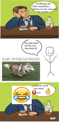 "Non Existent Existentialist, Doggo, and Epic: nothing in  life matters...  OOS  here is no reas  hey man check  out this cool  dog meme lol  Google  VERY fast  doggo running at incredible hihg speed  MFAO 10/10  epic meme  TFU  NEEM ""Should I kill myself, or have a cup of memes?""  -21st century Albert Camus, probably"