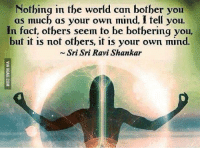It's all in your head. http://9gag.com/gag/aGV611w?ref=fbp: Nothing in the world can bother you  as much as your own mind, I tell you.  In fact, others seem to be bothering you,  but it is not others, it is your own mind.  Sri Sri Ravi Shankar It's all in your head. http://9gag.com/gag/aGV611w?ref=fbp