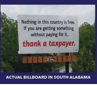 A daily reminder liberal Trump MAGA PresidentTrump NotMyPresident USA theredpill nothingleft conservative republican libtard regressiveleft makeamericagreatagain DonaldTrump mypresident buildthewall memes funny politics rightwing blm snowflakes: Nothing in this country is free.  If you are getting something  without paying for it,  thank a taxpayer.  ACTUAL BILLBOARD IN SOUTH ALABAMA A daily reminder liberal Trump MAGA PresidentTrump NotMyPresident USA theredpill nothingleft conservative republican libtard regressiveleft makeamericagreatagain DonaldTrump mypresident buildthewall memes funny politics rightwing blm snowflakes