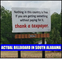 Billboard, Memes, and Alabama: Nothing in this country is free.  If you are getting something  without paying for it,  thank a taxpayer  ACTUAL BILLBOARD IN SOUTH ALABAMA
