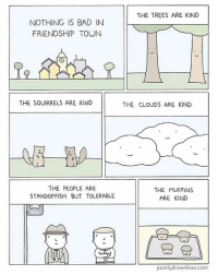 Bad, Bad Day, and Memes: NOTHING IS BAD IN  FRIENDSHIP TOWN  THE SQUIRRELS ARE KIND  THE PEOPLE ARE  STANDOFFISH BUT TOLERABLE  BUS  THE TREES ARE KIND  THE CLOUDS ARE KIND  THE MUFFINS  ARE KIND  poorly drawnlines.com (Artist: @poorlydrawnlines) today was a bad day. I think it was terrible what about y'all?