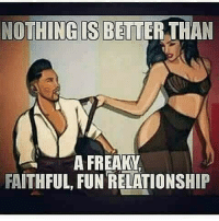 NOTHING IS BETTER THAN  A FREAKY  FAITHFUL, FUN RELATIONSHIP IT'S ALL LOVE