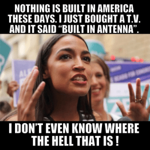 """America, Dank, and Memes: NOTHING IS BUILT IN AMERICA  THESE DAYS. I JUST BOUGHT A T.V.  AND IT SAID """"BUILT IN ANTENNA""""  I DON'T EVEN KNOW WHERE  THE HELL THAT IS! And Now A Few Words From The Youngest Congresswoman by M_i_c_K MORE MEMES"""