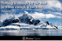 Memes, Epicurus, and To Whom: Nothing is enough for the man  to whom enough is too little.  Epicurus  Brainy  Quote Nothing is enough for the man to whom enough is too little. - Epicurus