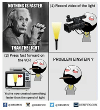Memes, Einstein, and Record: NOTHING IS FASTER  (1) Record video of the light  THAN THE LICHT  (2) Press fast forward on  PROBLEM EINSTEIN  the VCR  You've now created something  faster than the speed of light  fl @DESIFUN  @DESIFUN  @DESIFUN  DESIFUN.COM desifun