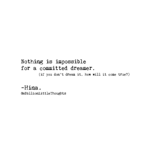True, How, and Dream: Nothing is impossible  for a committed dreamer.  (if you don't dream it, how will it come true?!)  Hina.  @aBillionLittleThoughts
