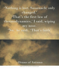 MacKenzielass4ever: Nothing is lost, Sassenach; only  changed  That's the first law of  thermodynamics, I said, wiping  my nose.  No., he said. That's faith  Drums of Autumn  make your own quotes at Quozio.com MacKenzielass4ever