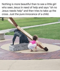 "Beautiful, Jesus, and Cross: Nothing is more beautiful than to see a little girl  who sees Jesus in need of help and says ""oh no  Jesus needs help"" and then tries to take up the  cross. Just the pure innocence of a child."