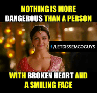 Memes, Heart, and Hearts: NOTHING IS MORE  DANGEROUS  THAN A PERSON  f VLETDISSEMGOGUYS  WITH  BROKEN HEART  A SMILING FACE