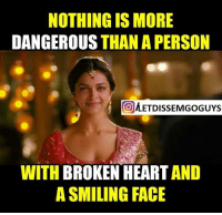 Memes, Heart, and 🤖: NOTHING IS MORE  DANGEROUS  THAN A PERSON  METDISSEMGoGUYs  WITH  BROKEN HEART  A SMILING FACE