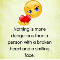 broken heart: Nothing is more  dangerous than a  person with a broken  heart and a smiling  face