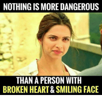 Memes, 🤖, and Broken Heart: NOTHING IS MORE DANGEROUS  THAN A PERSON WITH  BROKEN HEART& SMILING FACE True :)