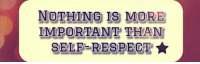 respect: NOTHING IS MORE  IMPORTANT THAN  SELF-RESPECT