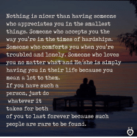 ❤️: Nothing is nicer than having someone  who appreciates you in the smallest  things. Someone who accepts you the  way you're in the times of hardships.  Someone who comforts you when you're  troubled and lonely. Someone who loves  you no matter what and He/she is simply  having you in their life because you  mean a lot to them.  If you have such a  person, just do  whatever it  takes for both  of you to last forever because such  people are rare to be found. ❤️