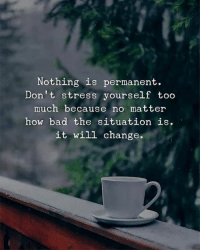 Bad, Too Much, and Change: Nothing is permanent.  Don't stress yourself too  much because no matter  how bad the situation is  it will change